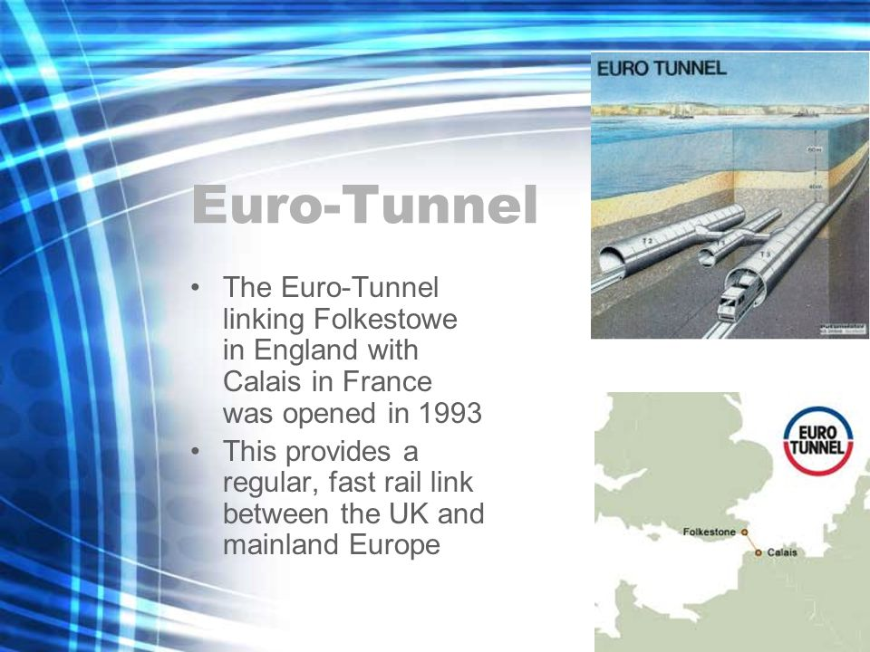 Euro-Tunnel The Euro-Tunnel linking Folkestowe in England with Calais in France was opened in 1993 This provides a regular, fast rail link between the UK and mainland Europe