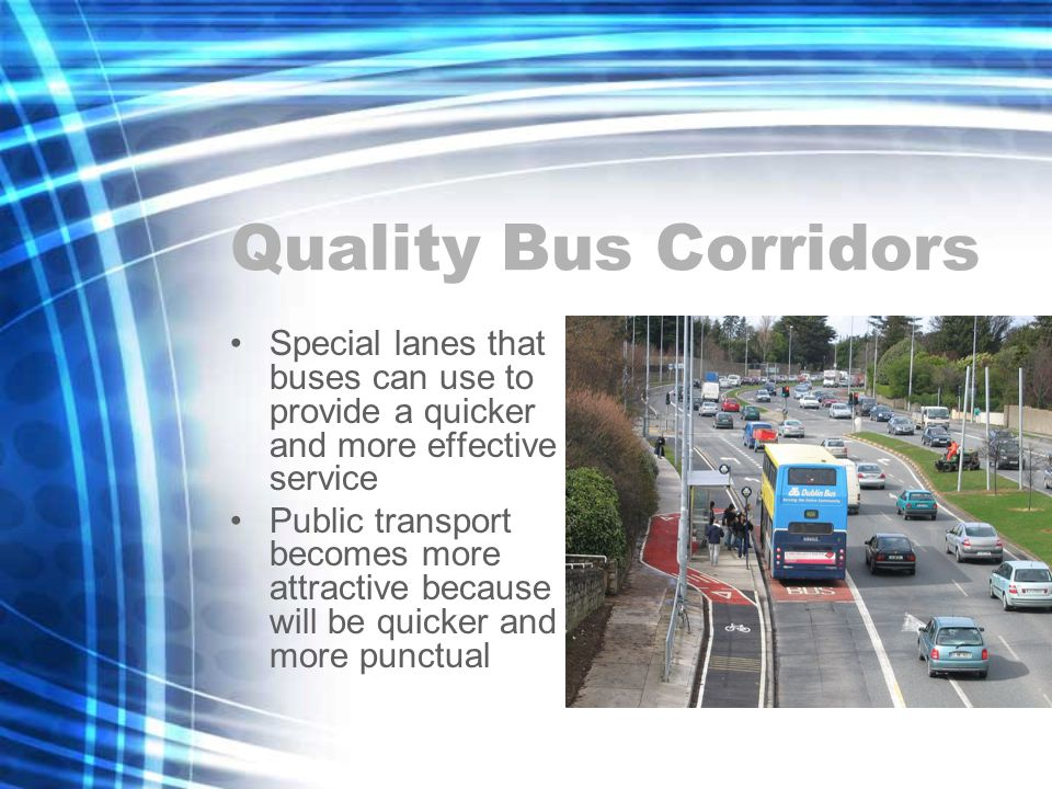 Quality Bus Corridors Special lanes that buses can use to provide a quicker and more effective service Public transport becomes more attractive because it will be quicker and more punctual