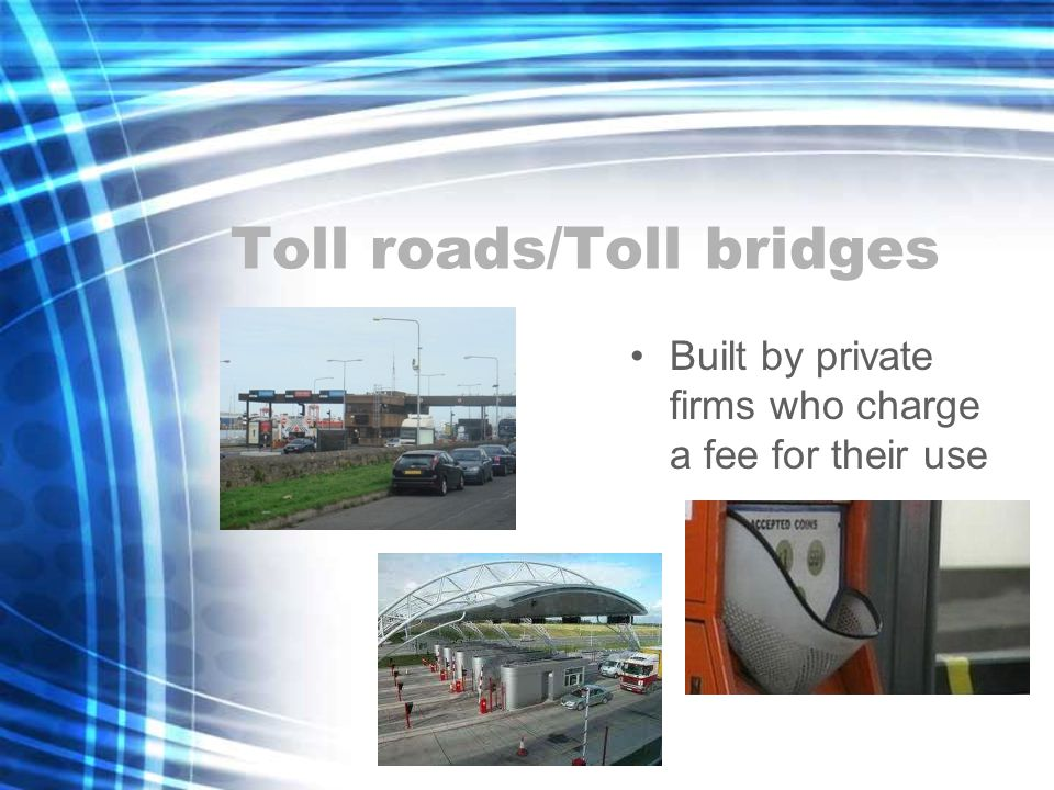 Toll roads/Toll bridges Built by private firms who charge a fee for their use