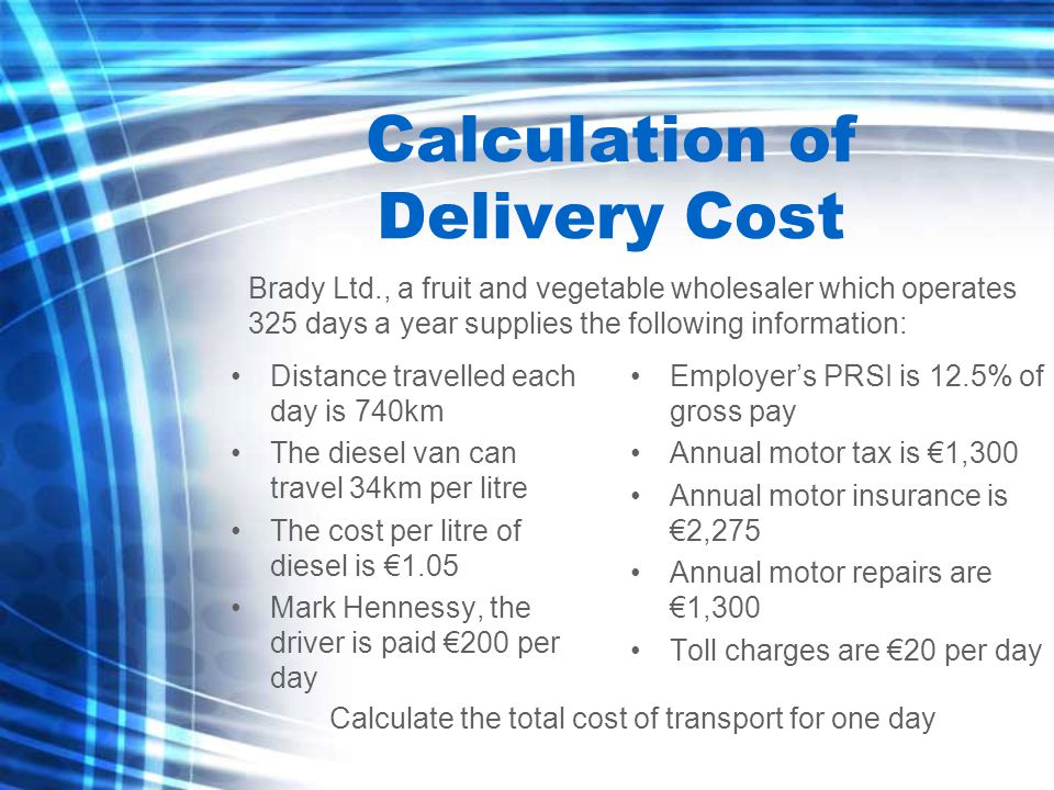 Calculation of Delivery Cost Distance travelled each day is 740km The diesel van can travel 34km per litre The cost per litre of diesel is €1.05 Mark Hennessy, the driver is paid €200 per day Employer's PRSI is 12.5% of gross pay Annual motor tax is €1,300 Annual motor insurance is €2,275 Annual motor repairs are €1,300 Toll charges are €20 per day Brady Ltd., a fruit and vegetable wholesaler which operates 325 days a year supplies the following information: Calculate the total cost of transport for one day