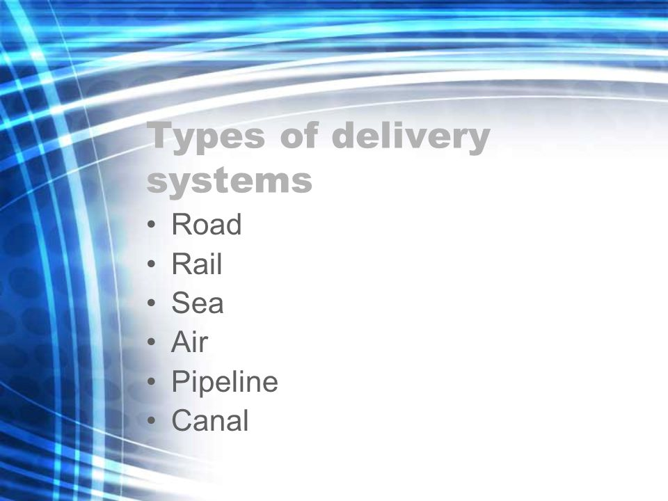 Types of delivery systems Road Rail Sea Air Pipeline Canal