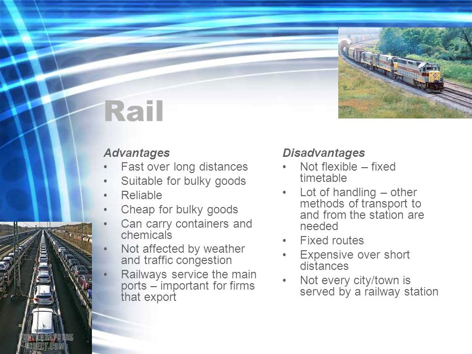 Rail Advantages Fast over long distances Suitable for bulky goods Reliable Cheap for bulky goods Can carry containers and chemicals Not affected by weather and traffic congestion Railways service the main ports – important for firms that export Disadvantages Not flexible – fixed timetable Lot of handling – other methods of transport to and from the station are needed Fixed routes Expensive over short distances Not every city/town is served by a railway station