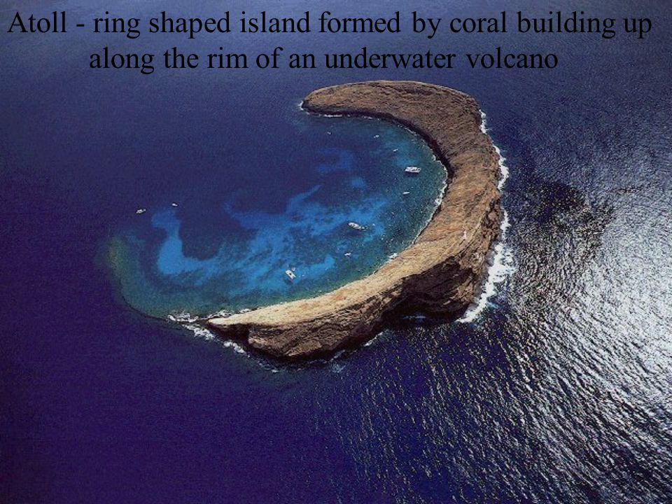 Atoll - ring shaped island formed by coral building up along the rim of an underwater volcano
