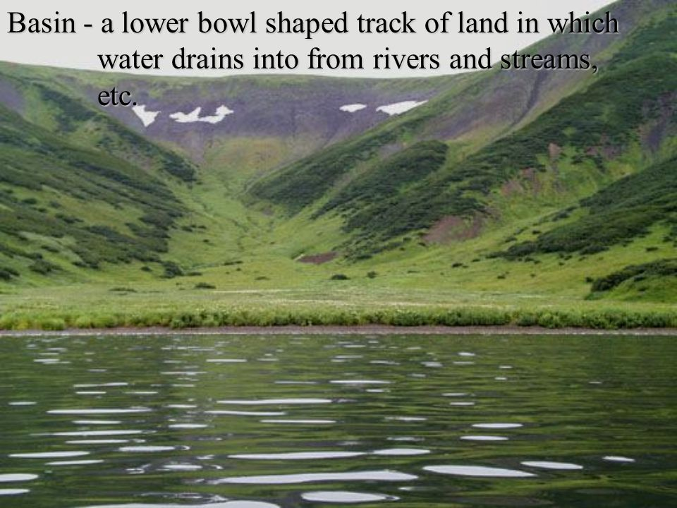 Basin - a lower bowl shaped track of land in which water drains into from rivers and streams, etc.
