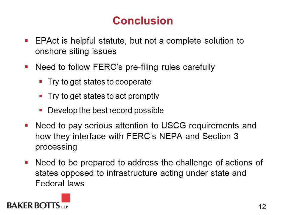 Conclusion  EPAct is helpful statute, but not a complete solution to onshore siting issues  Need to follow FERC's pre-filing rules carefully  Try to get states to cooperate  Try to get states to act promptly  Develop the best record possible  Need to pay serious attention to USCG requirements and how they interface with FERC's NEPA and Section 3 processing  Need to be prepared to address the challenge of actions of states opposed to infrastructure acting under state and Federal laws 12