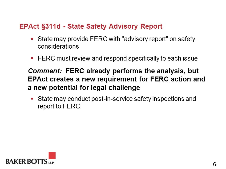 EPAct §311d - State Safety Advisory Report  State may provide FERC with advisory report on safety considerations  FERC must review and respond specifically to each issue Comment: FERC already performs the analysis, but EPAct creates a new requirement for FERC action and a new potential for legal challenge  State may conduct post-in-service safety inspections and report to FERC 6