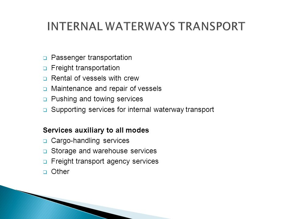  Passenger transportation  Freight transportation  Rental of vessels with crew  Maintenance and repair of vessels  Pushing and towing services  Supporting services for internal waterwaytransport Services auxiliary to all modes  Cargo-handling services  Storage and warehouse services  Freight transport agency services  Other