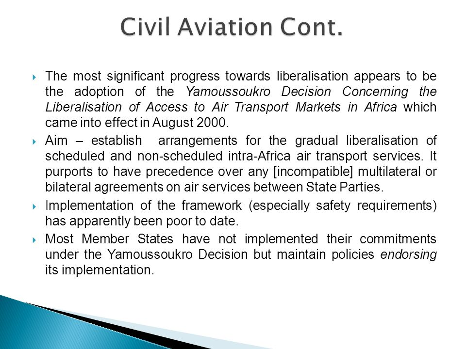  The most significant progress towards liberalisation appears to be the adoption of the Yamoussoukro Decision Concerning the Liberalisation of Access to Air Transport Markets in Africa which came into effect in August 2000.