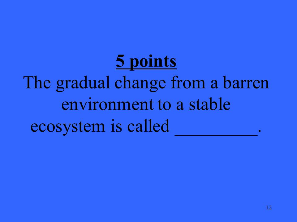 12 5 points The gradual change from a barren environment to a stable ecosystem is called _________.