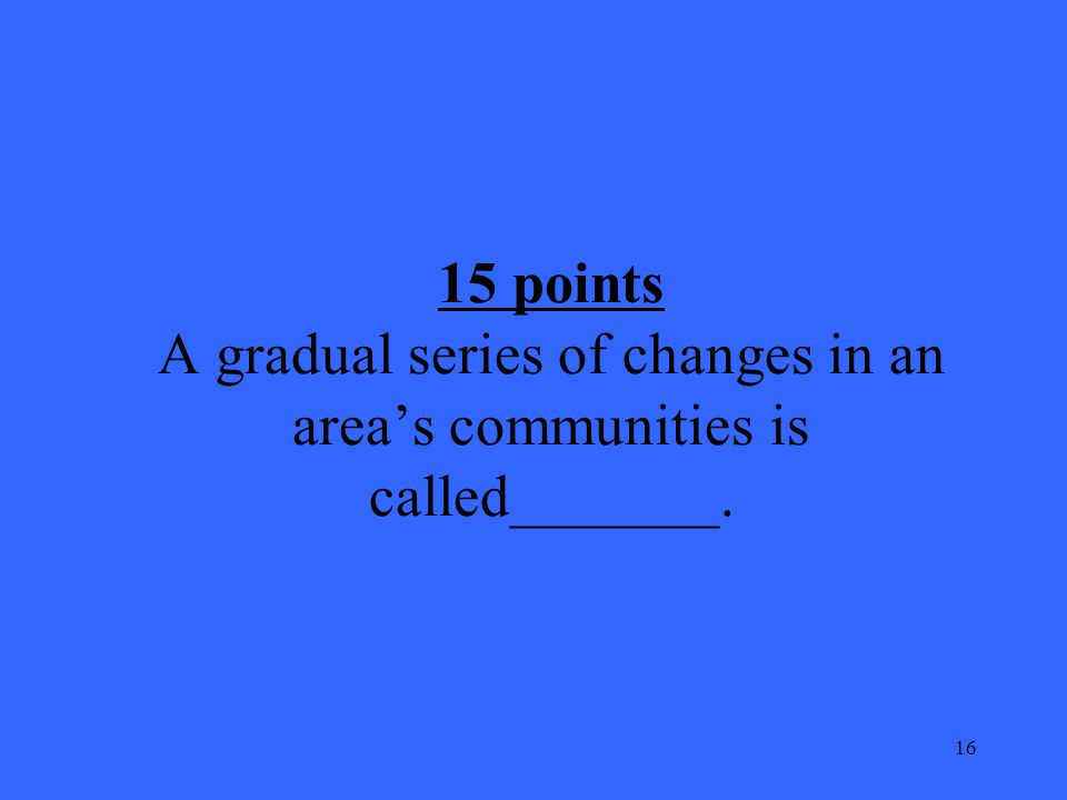 16 15 points A gradual series of changes in an area's communities is called_______.