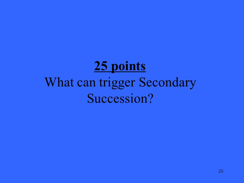 20 25 points What can trigger Secondary Succession