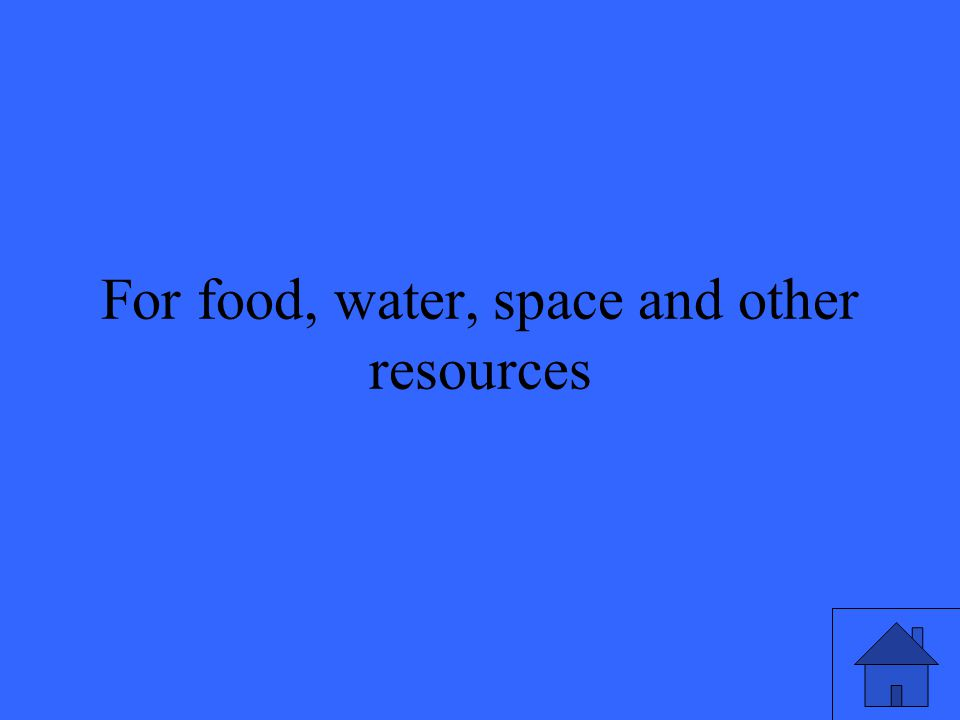 27 For food, water, space and other resources