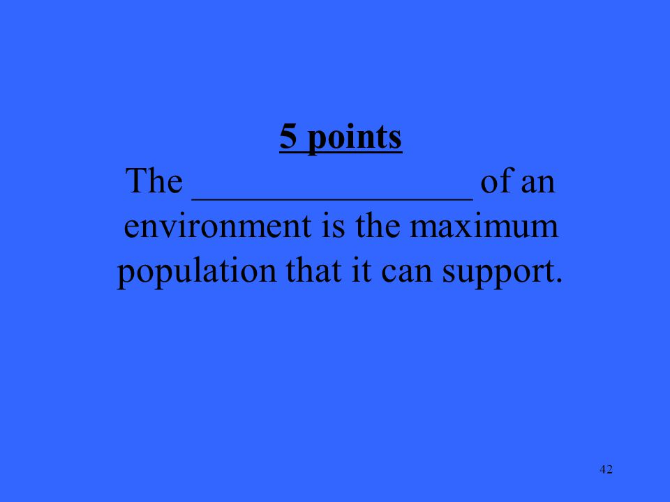 42 5 points The _______________ of an environment is the maximum population that it can support.