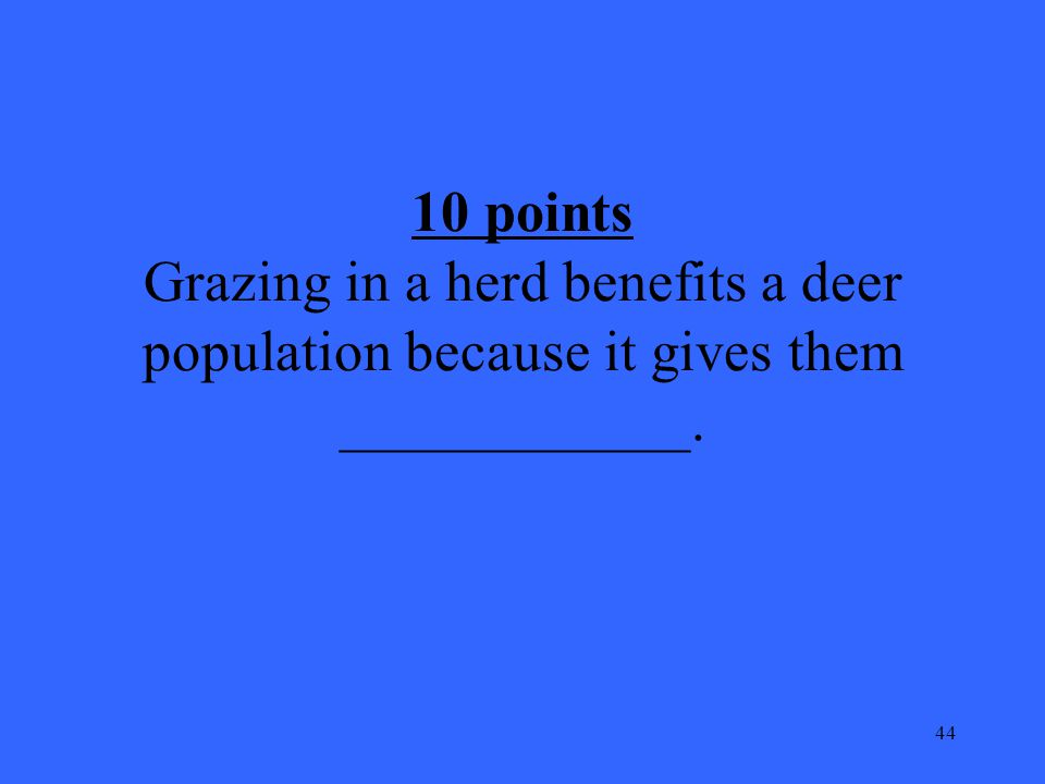 44 10 points Grazing in a herd benefits a deer population because it gives them ____________.