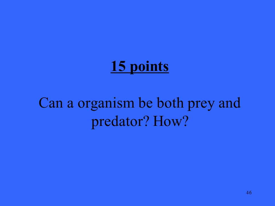 46 15 points Can a organism be both prey and predator How