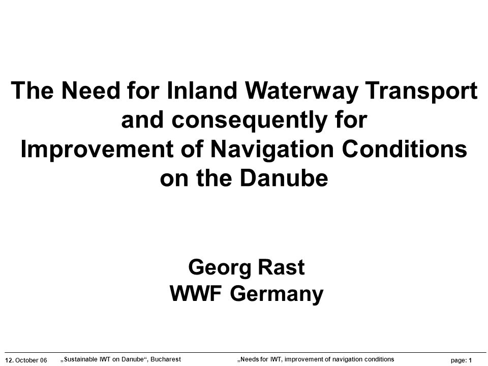 """12. October 06 """"Sustainable IWT on Danube"""", Bucharest page: 1 """"Needs for IWT, improvement of navigation conditions The Need for Inland Waterway Transp"""