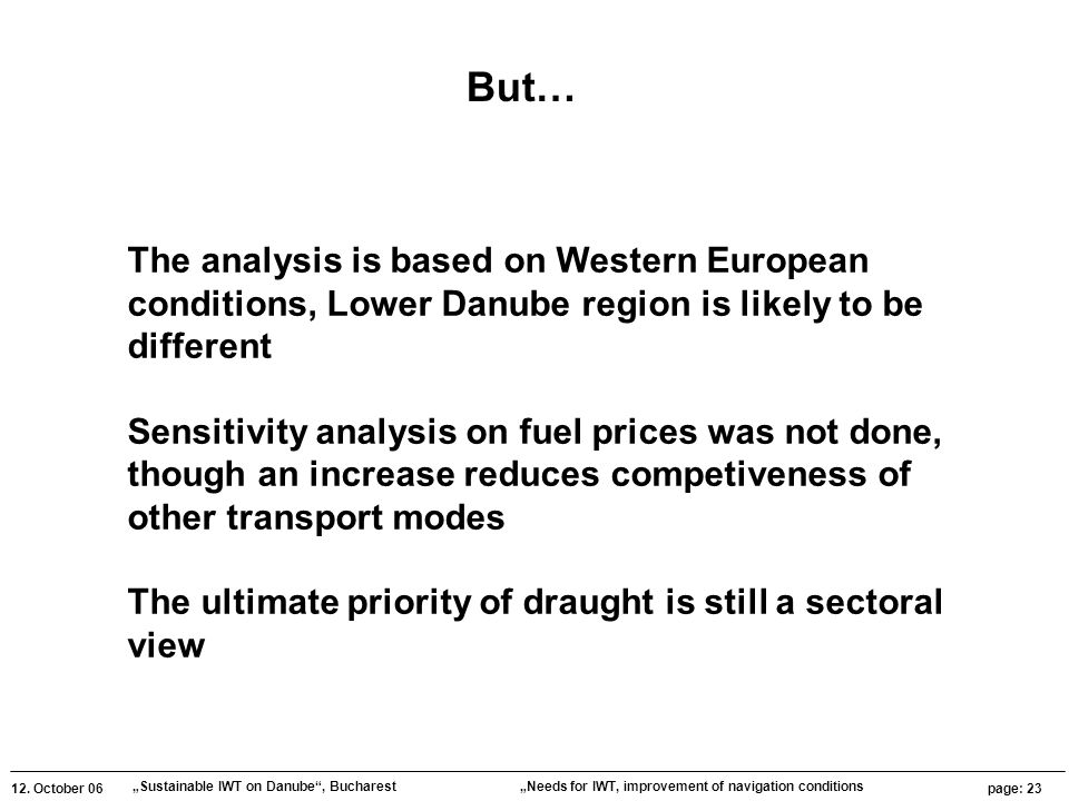 """12. October 06 """"Sustainable IWT on Danube"""", Bucharest page: 23 """"Needs for IWT, improvement of navigation conditions The analysis is based on Western E"""