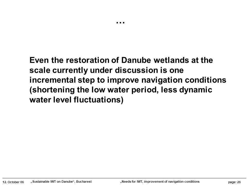 """12. October 06 """"Sustainable IWT on Danube"""", Bucharest page: 26 """"Needs for IWT, improvement of navigation conditions Even the restoration of Danube wet"""