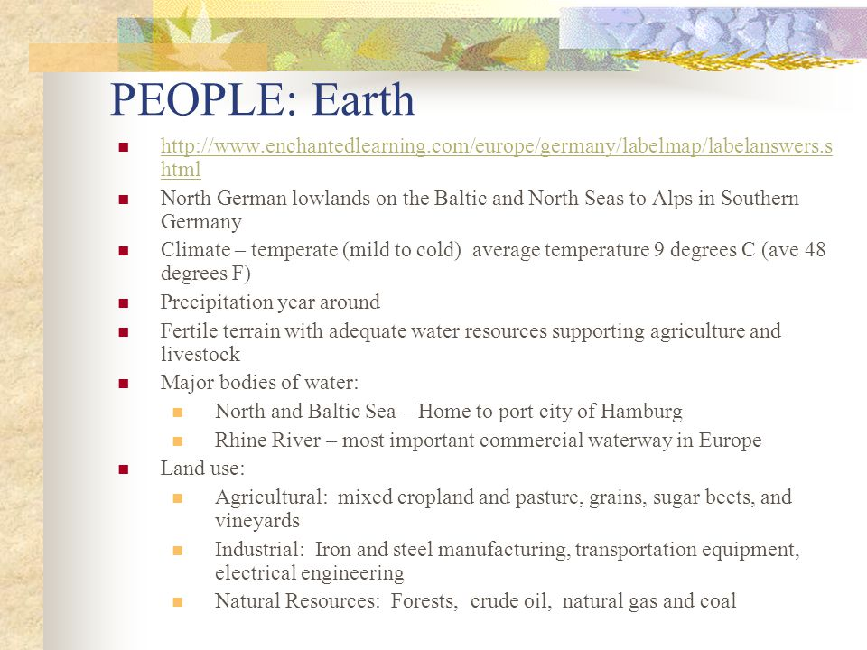 PEOPLE: Earth http://www.enchantedlearning.com/europe/germany/labelmap/labelanswers.s html http://www.enchantedlearning.com/europe/germany/labelmap/labelanswers.s html North German lowlands on the Baltic and North Seas to Alps in Southern Germany Climate – temperate (mild to cold) average temperature 9 degrees C (ave 48 degrees F) Precipitation year around Fertile terrain with adequate water resources supporting agriculture and livestock Major bodies of water: North and Baltic Sea – Home to port city of Hamburg Rhine River – most important commercial waterway in Europe Land use: Agricultural: mixed cropland and pasture, grains, sugar beets, and vineyards Industrial: Iron and steel manufacturing, transportation equipment, electrical engineering Natural Resources: Forests, crude oil, natural gas and coal