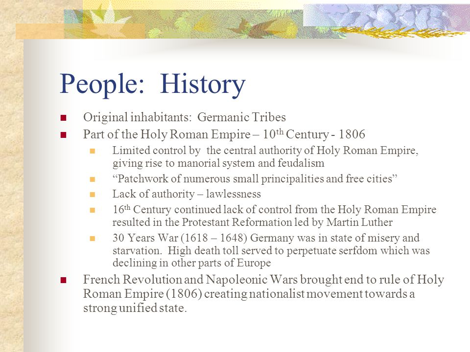 People: History Original inhabitants: Germanic Tribes Part of the Holy Roman Empire – 10 th Century - 1806 Limited control by the central authority of