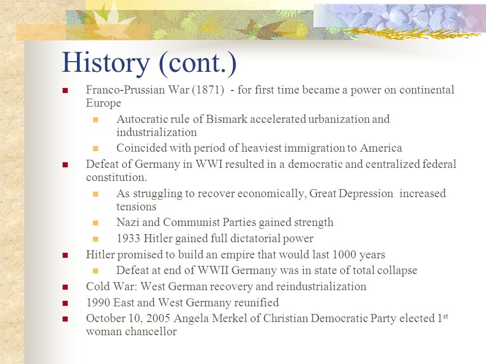 History (cont.) Franco-Prussian War (1871) - for first time became a power on continental Europe Autocratic rule of Bismark accelerated urbanization and industrialization Coincided with period of heaviest immigration to America Defeat of Germany in WWI resulted in a democratic and centralized federal constitution.