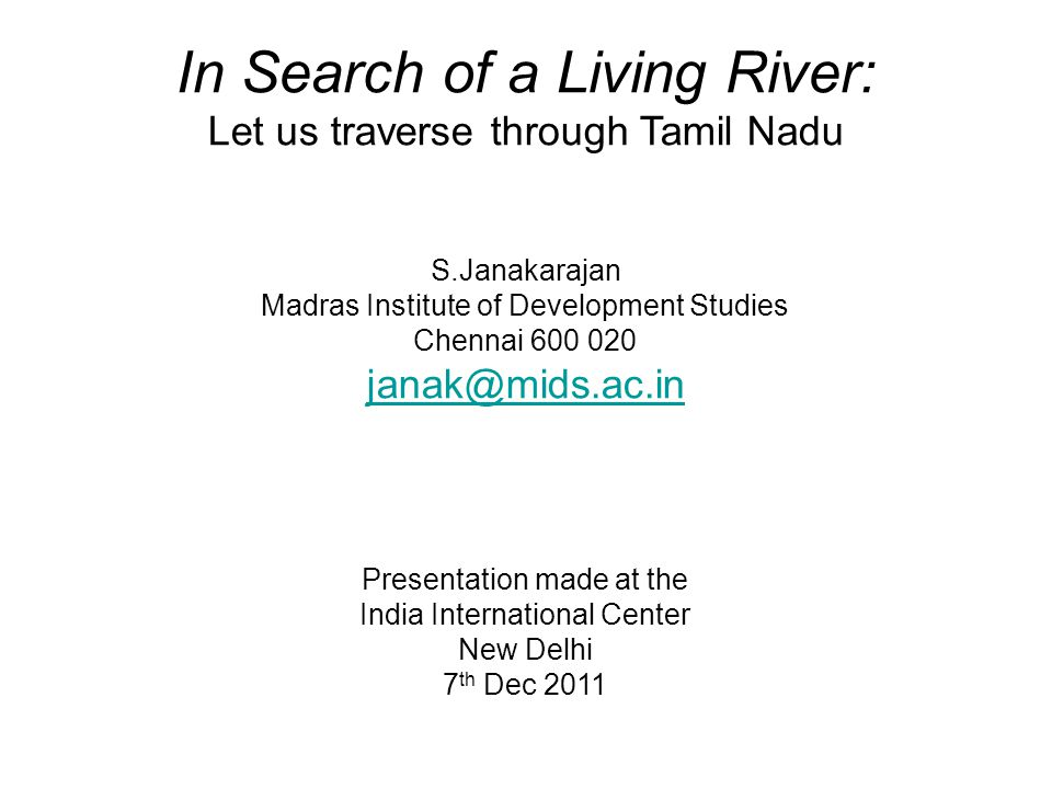 In Search of a Living River: Let us traverse through Tamil Nadu S.Janakarajan Madras Institute of Development Studies Chennai 600 020 janak@mids.ac.in Presentation made at the India International Center New Delhi 7 th Dec 2011