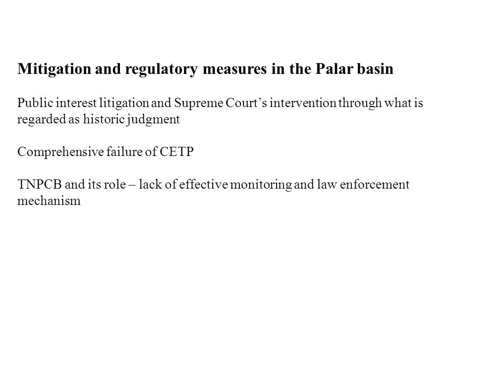 Mitigation and regulatory measures in the Palar basin Public interest litigation and Supreme Court's intervention through what is regarded as historic judgment Comprehensive failure of CETP TNPCB and its role – lack of effective monitoring and law enforcement mechanism