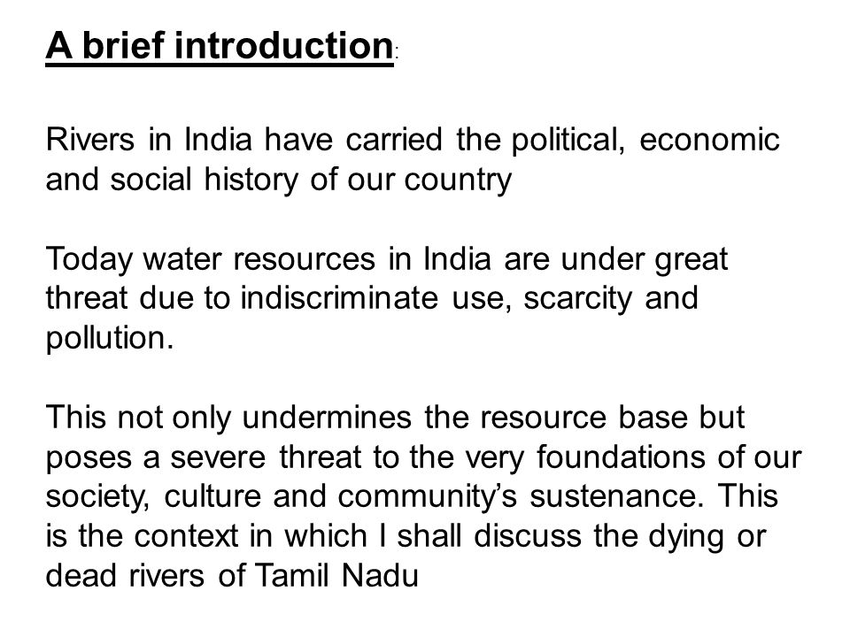 A brief introduction : Rivers in India have carried the political, economic and social history of our country Today water resources in India are under great threat due to indiscriminate use, scarcity and pollution.