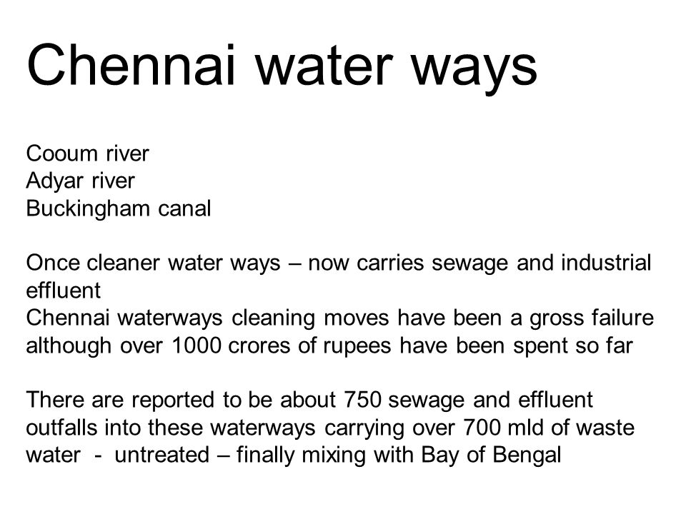 Chennai water ways Cooum river Adyar river Buckingham canal Once cleaner water ways – now carries sewage and industrial effluent Chennai waterways cleaning moves have been a gross failure although over 1000 crores of rupees have been spent so far There are reported to be about 750 sewage and effluent outfalls into these waterways carrying over 700 mld of waste water - untreated – finally mixing with Bay of Bengal