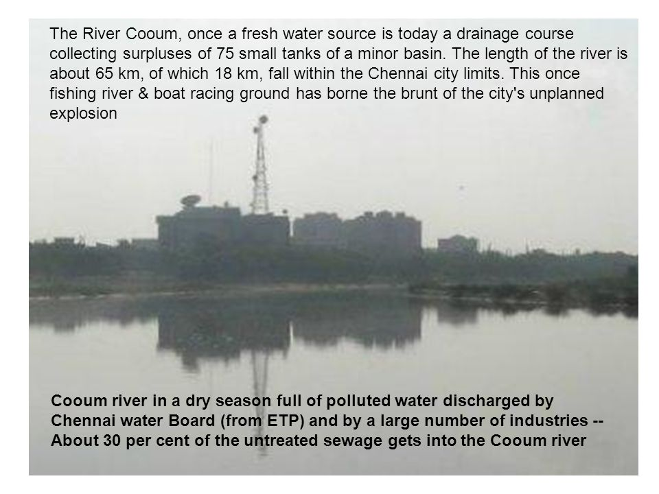 Cooum river in a dry season full of polluted water discharged by Chennai water Board (from ETP) and by a large number of industries -- About 30 per cent of the untreated sewage gets into the Cooum river The River Cooum, once a fresh water source is today a drainage course collecting surpluses of 75 small tanks of a minor basin.