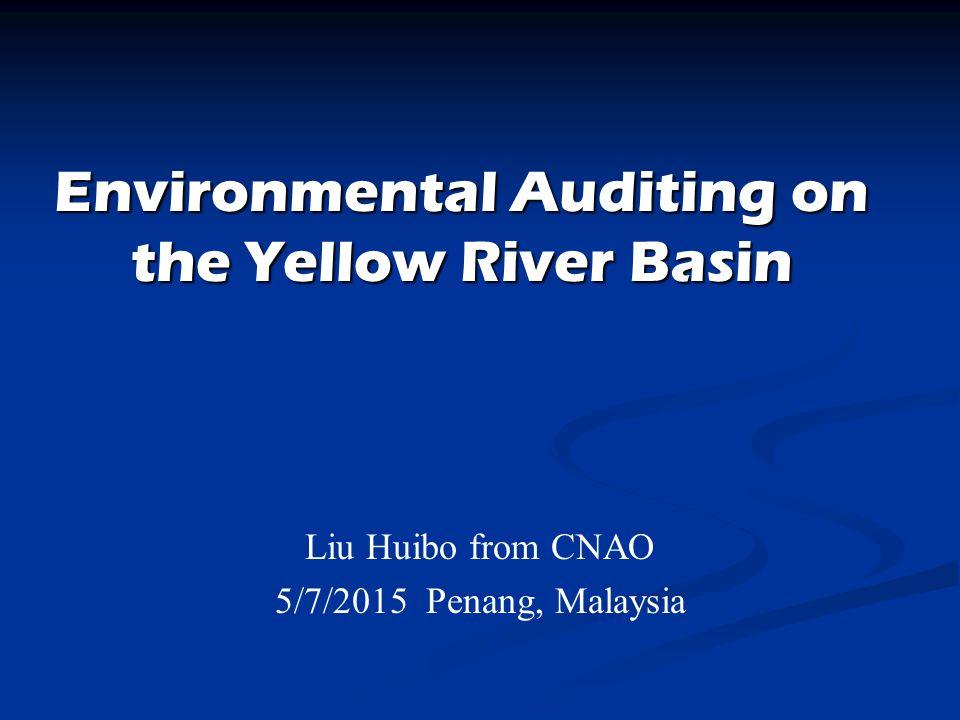Environmental Auditing on the Yellow River Basin Liu Huibo from CNAO 5/7/2015 Penang, Malaysia