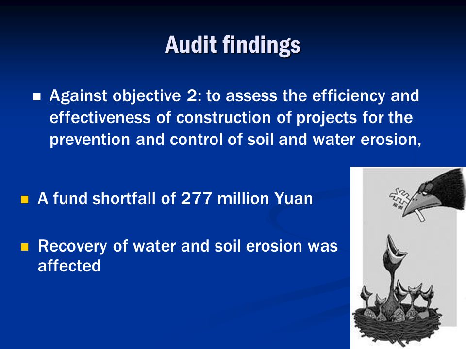 Audit findings A fund shortfall of 277 million Yuan Recovery of water and soil erosion was affected Against objective 2: to assess the efficiency and effectiveness of construction of projects for the prevention and control of soil and water erosion,