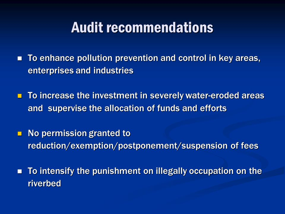 Audit recommendations To enhance pollution prevention and control in key areas, enterprises and industries To enhance pollution prevention and control in key areas, enterprises and industries To increase the investment in severely water-eroded areas and supervise the allocation of funds and efforts To increase the investment in severely water-eroded areas and supervise the allocation of funds and efforts No permission granted to reduction/exemption/postponement/suspension of fees No permission granted to reduction/exemption/postponement/suspension of fees To intensify the punishment on illegally occupation on the riverbed To intensify the punishment on illegally occupation on the riverbed