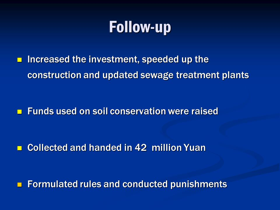 Follow-up Increased the investment, speeded up the construction and updated sewage treatment plants Increased the investment, speeded up the construction and updated sewage treatment plants Funds used on soil conservation were raised Funds used on soil conservation were raised Collected and handed in 42 million Yuan Collected and handed in 42 million Yuan Formulated rules and conducted punishments Formulated rules and conducted punishments