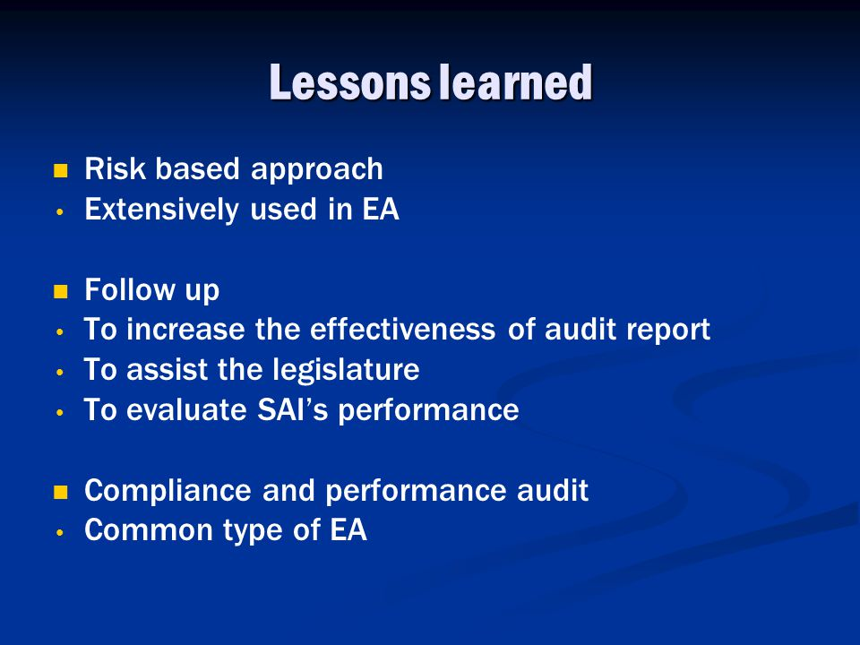 Lessons learned Risk based approach Extensively used in EA Follow up To increase the effectiveness of audit report To assist the legislature To evaluate SAI's performance Compliance and performance audit Common type of EA