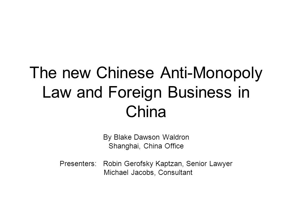 The new Chinese Anti-Monopoly Law and Foreign Business in China By Blake Dawson Waldron Shanghai, China Office Presenters: Robin Gerofsky Kaptzan, Senior Lawyer Michael Jacobs, Consultant