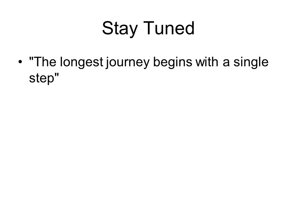 Stay Tuned The longest journey begins with a single step
