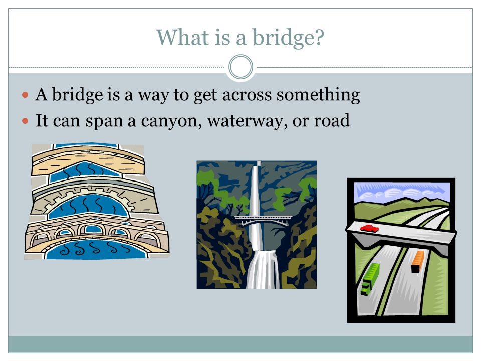 What is a bridge? A bridge is a way to get across something It can span a canyon, waterway, or road