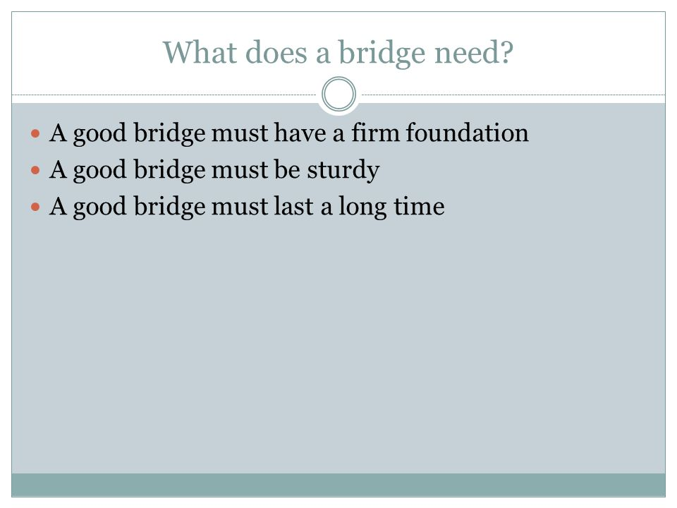 What does a bridge need? A good bridge must have a firm foundation A good bridge must be sturdy A good bridge must last a long time
