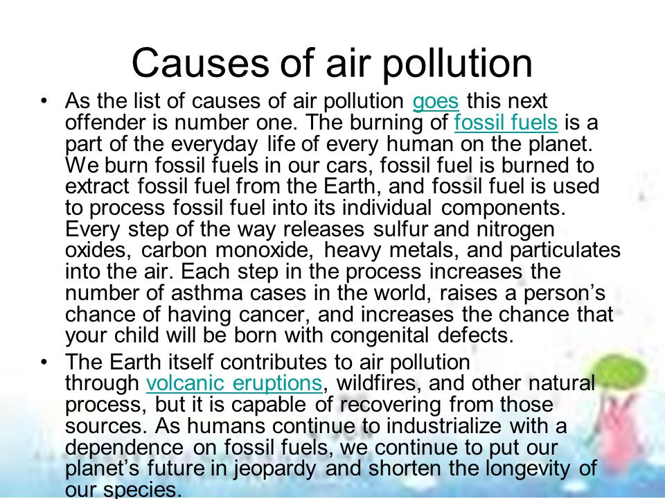 Causes of air pollution As the list of causes of air pollution goes this next offender is number one. The burning of fossil fuels is a part of the eve