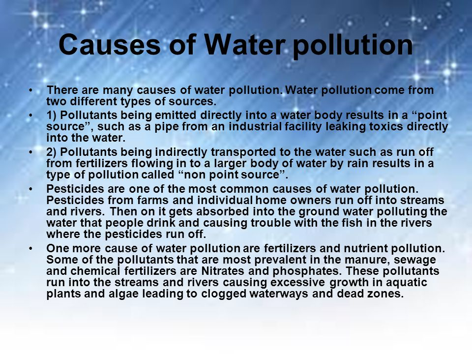 Causes of Water pollution There are many causes of water pollution. Water pollution come from two different types of sources. 1) Pollutants being emit