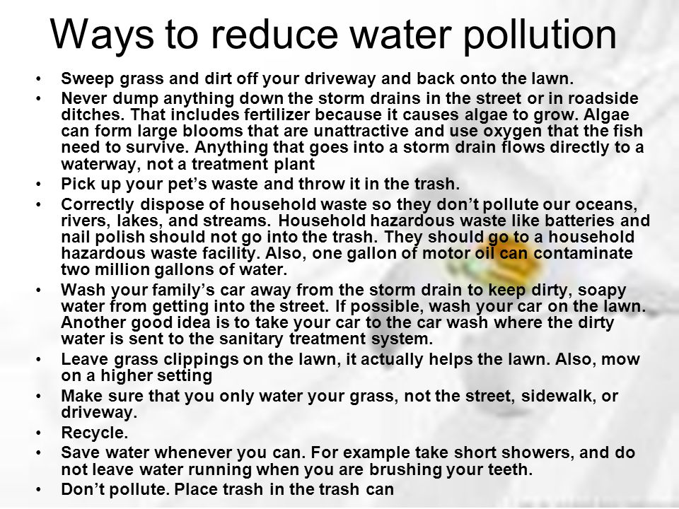 Ways to reduce water pollution Sweep grass and dirt off your driveway and back onto the lawn. Never dump anything down the storm drains in the street