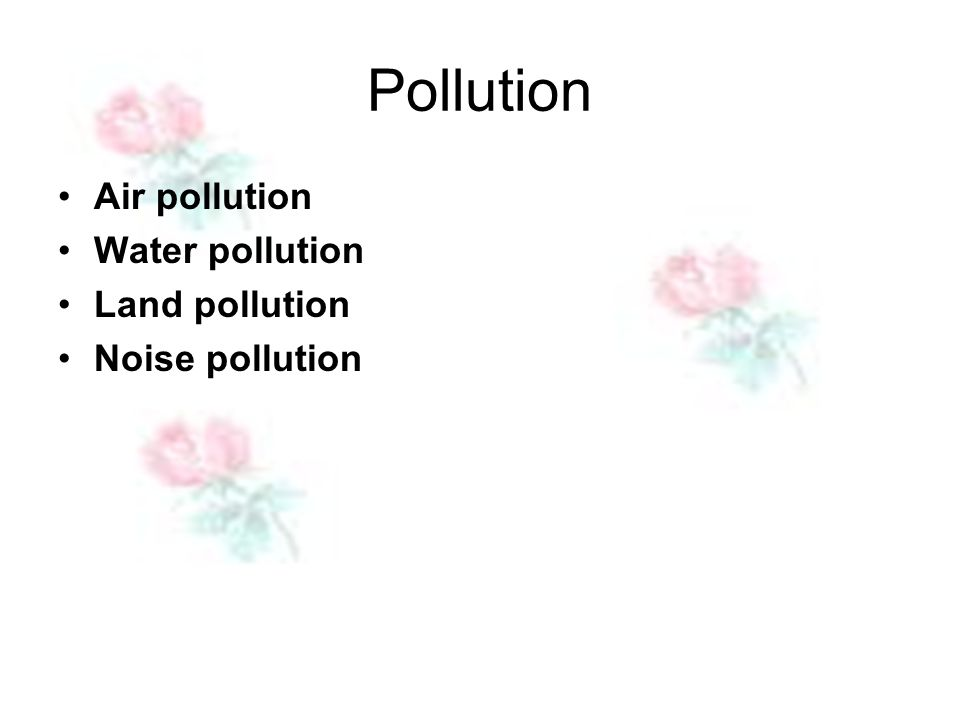 Pollution Air pollution Water pollution Land pollution Noise pollution