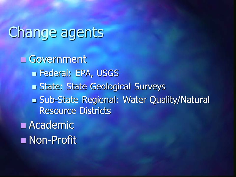 Change agents Government Government Federal: EPA, USGS Federal: EPA, USGS State: State Geological Surveys State: State Geological Surveys Sub-State Regional: Water Quality/Natural Resource Districts Sub-State Regional: Water Quality/Natural Resource Districts Academic Academic Non-Profit Non-Profit