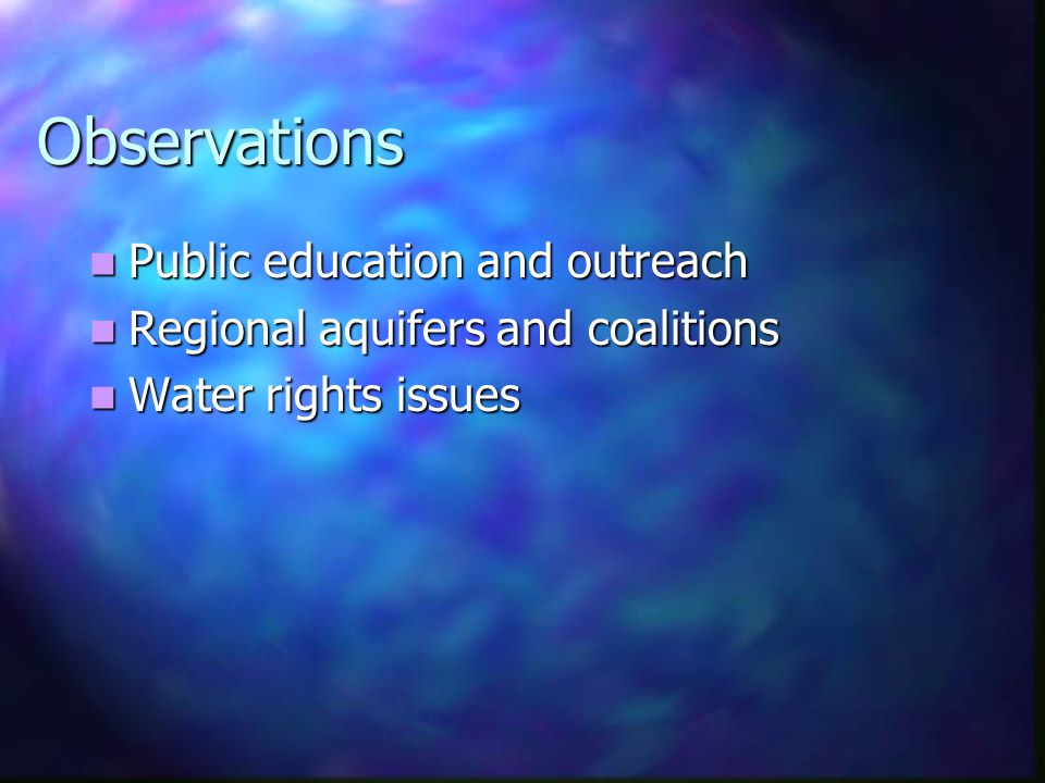 Observations Public education and outreach Public education and outreach Regional aquifers and coalitions Regional aquifers and coalitions Water rights issues Water rights issues