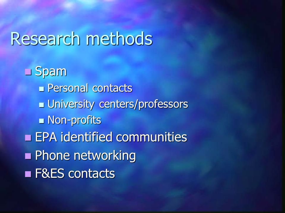 Research methods Spam Spam Personal contacts Personal contacts University centers/professors University centers/professors Non-profits Non-profits EPA identified communities EPA identified communities Phone networking Phone networking F&ES contacts F&ES contacts