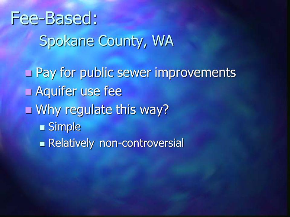 Fee-Based: Spokane County, WA Pay for public sewer improvements Pay for public sewer improvements Aquifer use fee Aquifer use fee Why regulate this wa