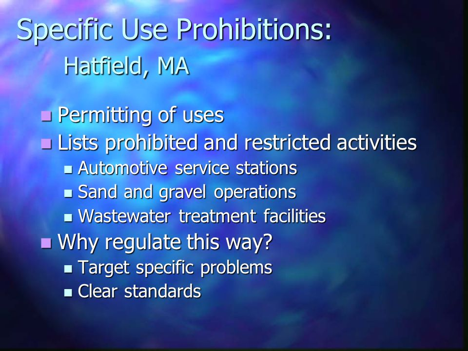 Specific Use Prohibitions: Hatfield, MA Permitting of uses Permitting of uses Lists prohibited and restricted activities Lists prohibited and restricted activities Automotive service stations Automotive service stations Sand and gravel operations Sand and gravel operations Wastewater treatment facilities Wastewater treatment facilities Why regulate this way.