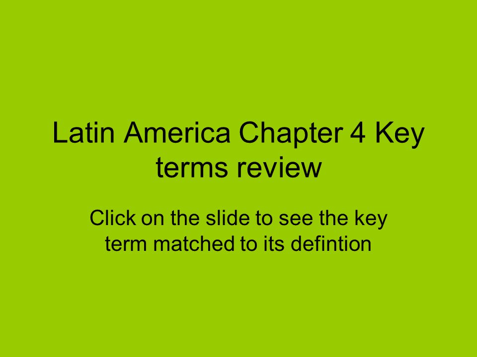Latin America Chapter 4 Key terms review Click on the slide to see the key term matched to its defintion