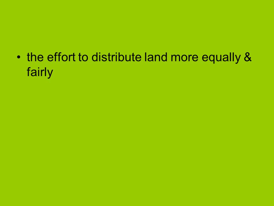the effort to distribute land more equally & fairly